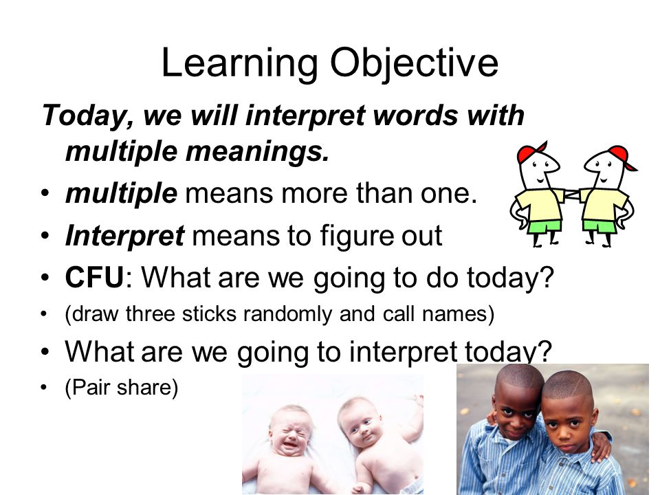 Learning Objective Today, we will interpret words with multiple meanings. multiple means more than one. Interpret means to figure out CFU: What are we