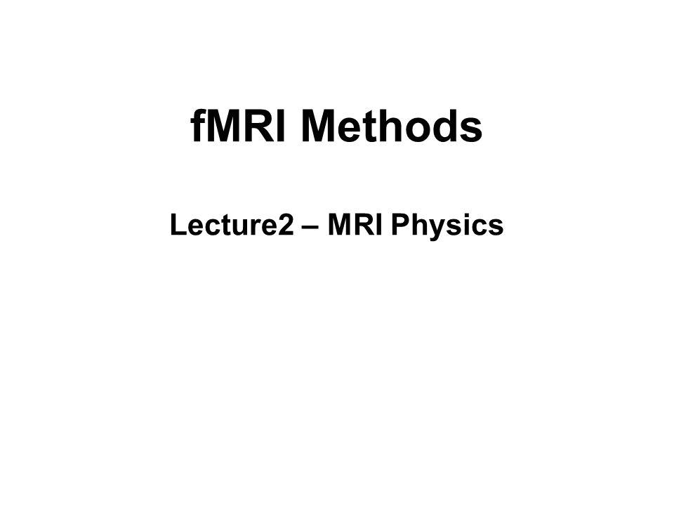 fMRI Methods Lecture2 – MRI Physics