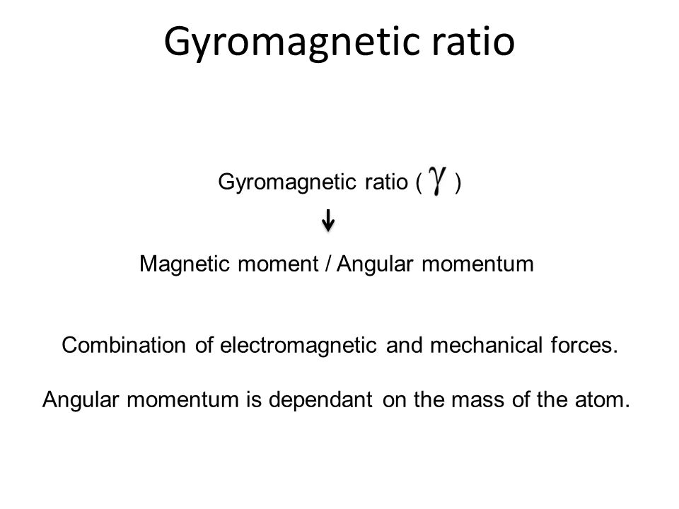 Gyromagnetic ratio ( ) Magnetic moment / Angular momentum Combination of electromagnetic and mechanical forces. Angular momentum is dependant on the m