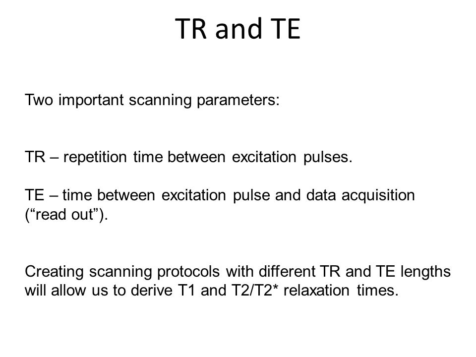 Two important scanning parameters: TR – repetition time between excitation pulses. TE – time between excitation pulse and data acquisition (read out).