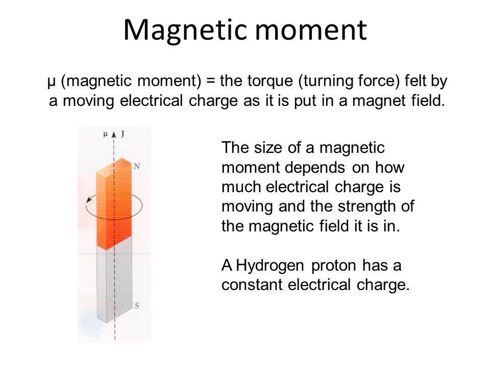 μ (magnetic moment) = the torque (turning force) felt by a moving electrical charge as it is put in a magnet field. Magnetic moment The size of a magn