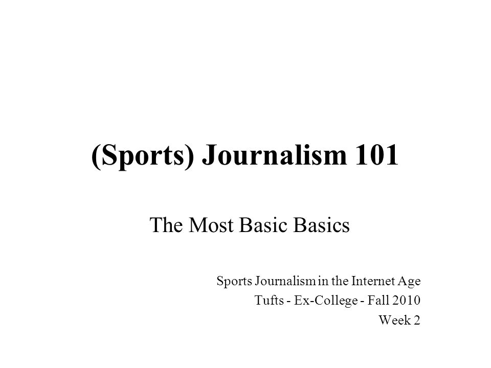 (Sports) Journalism 101 The Most Basic Basics Sports Journalism in the Internet Age Tufts - Ex-College - Fall 2010 Week 2