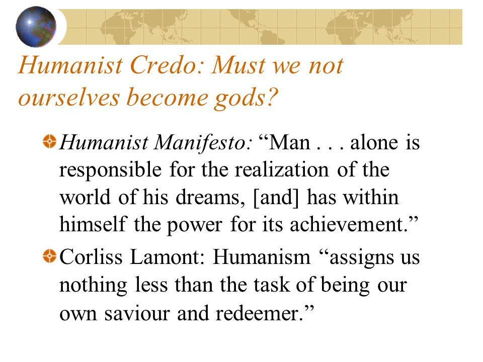 Humanist Credo: Must we not ourselves become gods.