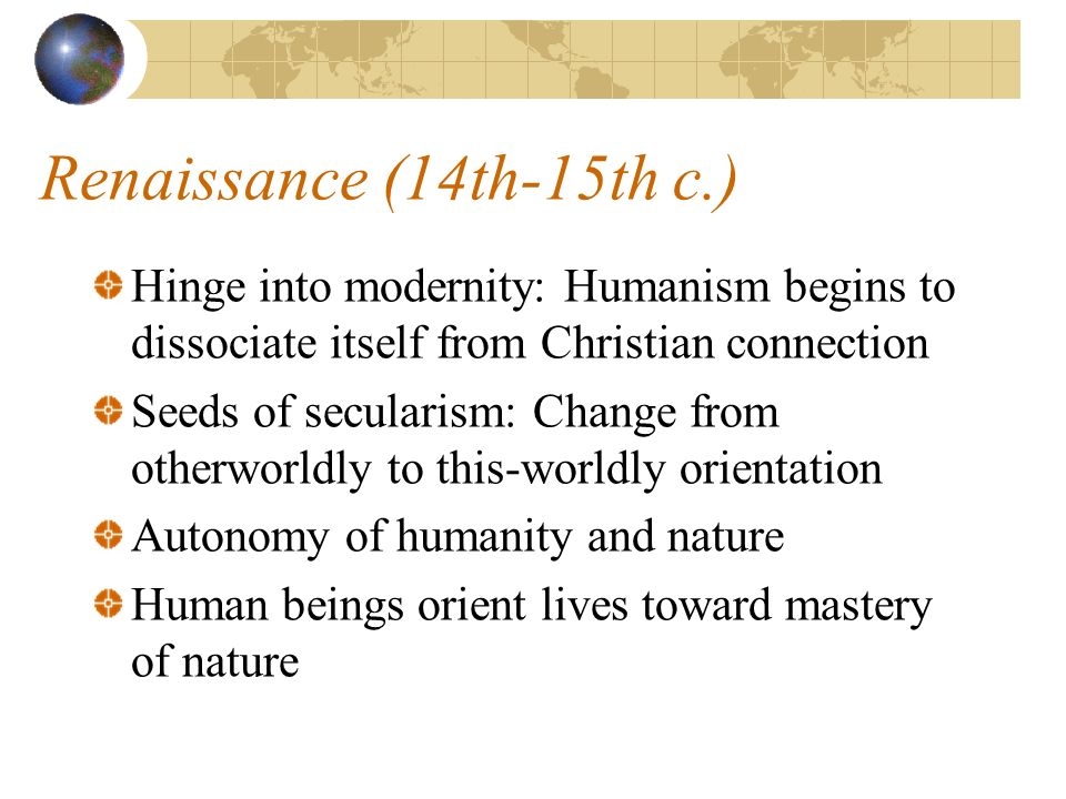 Renaissance (14th-15th c.) Hinge into modernity: Humanism begins to dissociate itself from Christian connection Seeds of secularism: Change from otherworldly to this-worldly orientation Autonomy of humanity and nature Human beings orient lives toward mastery of nature