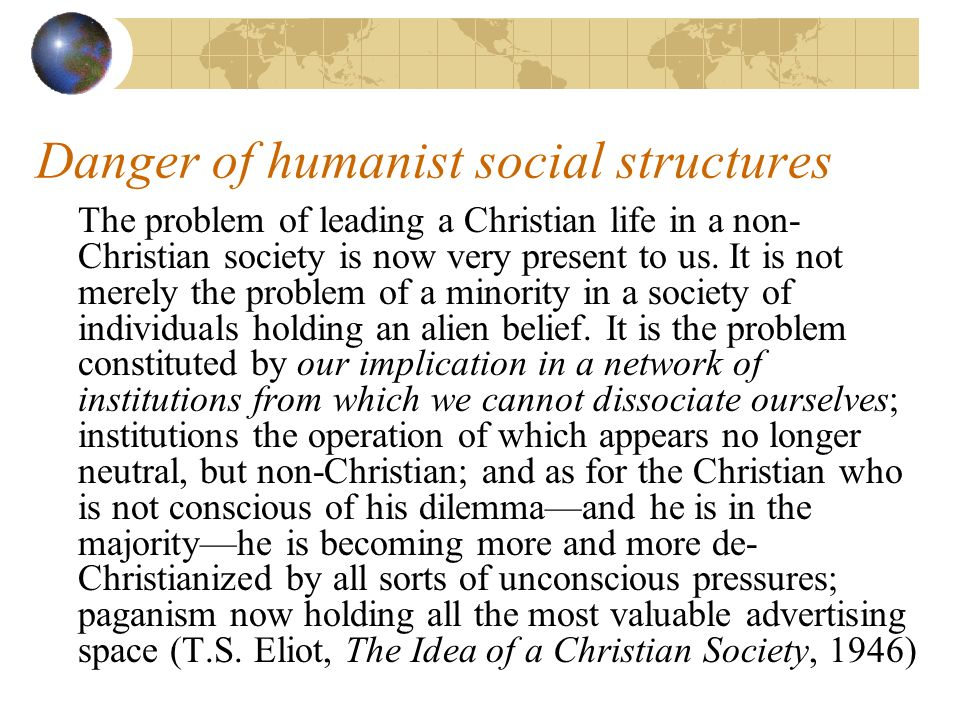Danger of humanist social structures The problem of leading a Christian life in a non- Christian society is now very present to us.