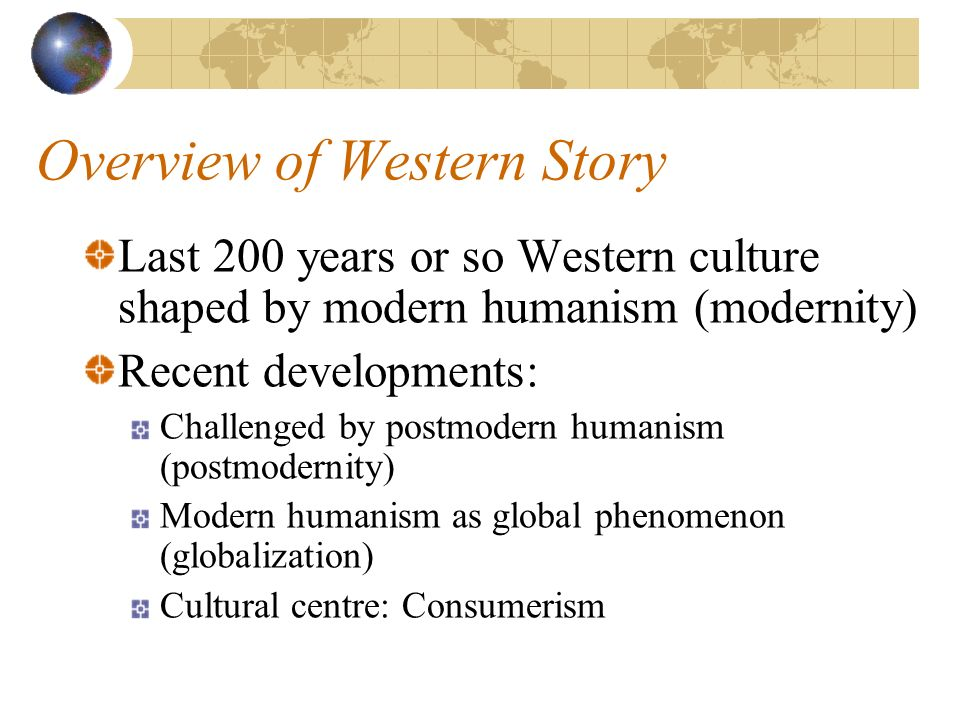 Overview of Western Story Last 200 years or so Western culture shaped by modern humanism (modernity) Recent developments: Challenged by postmodern humanism (postmodernity) Modern humanism as global phenomenon (globalization) Cultural centre: Consumerism
