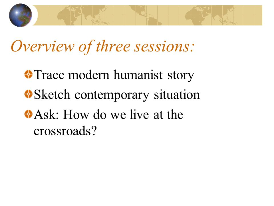 Overview of three sessions: Trace modern humanist story Sketch contemporary situation Ask: How do we live at the crossroads