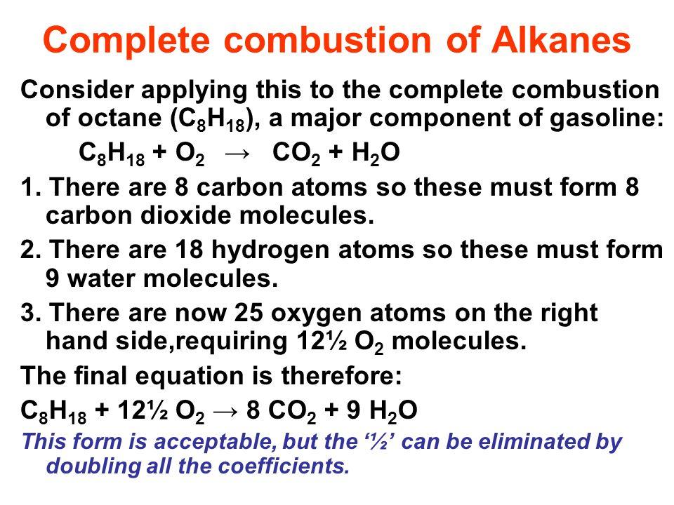 Complete combustion of Alkanes Consider applying this to the complete combustion of octane (C 8 H 18 ), a major component of gasoline: C 8 H 18 + O 2