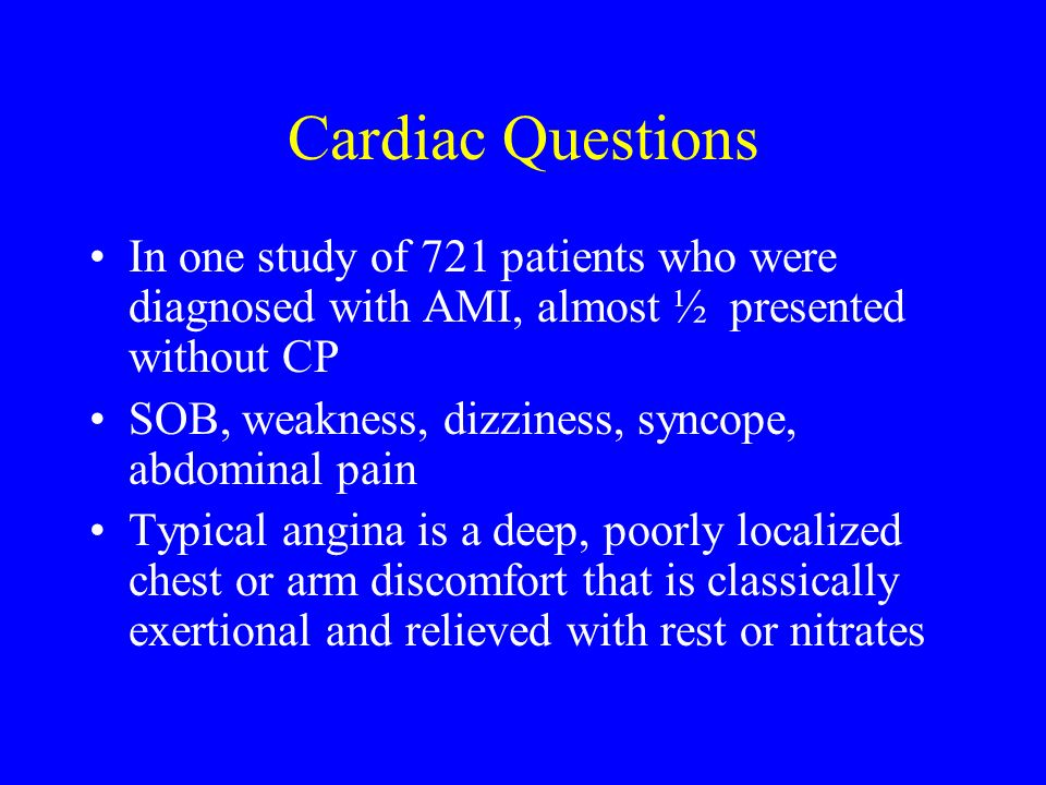 Cardiac Questions In one study of 721 patients who were diagnosed with AMI, almost ½ presented without CP SOB, weakness, dizziness, syncope, abdominal