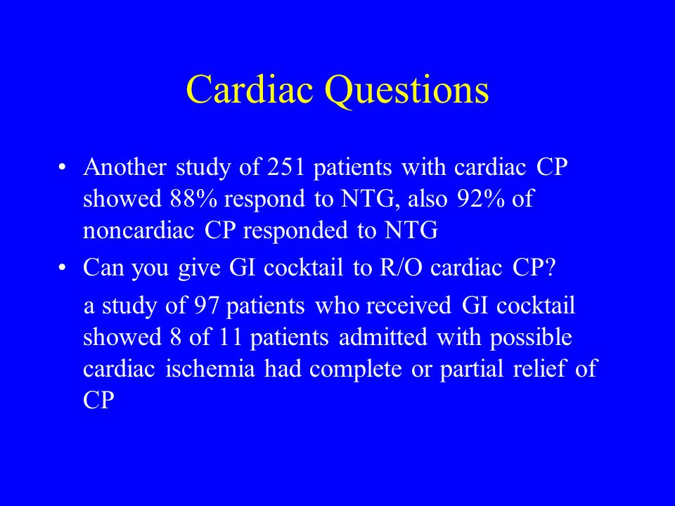 Cardiac Questions Another study of 251 patients with cardiac CP showed 88% respond to NTG, also 92% of noncardiac CP responded to NTG Can you give GI