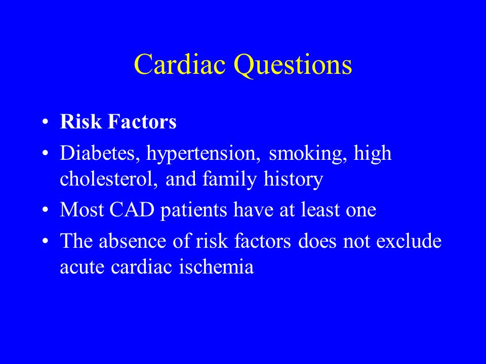 Cardiac Questions Risk Factors Diabetes, hypertension, smoking, high cholesterol, and family history Most CAD patients have at least one The absence o