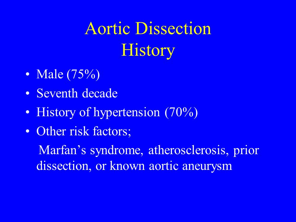 Aortic Dissection History Male (75%) Seventh decade History of hypertension (70%) Other risk factors; Marfans syndrome, atherosclerosis, prior dissect