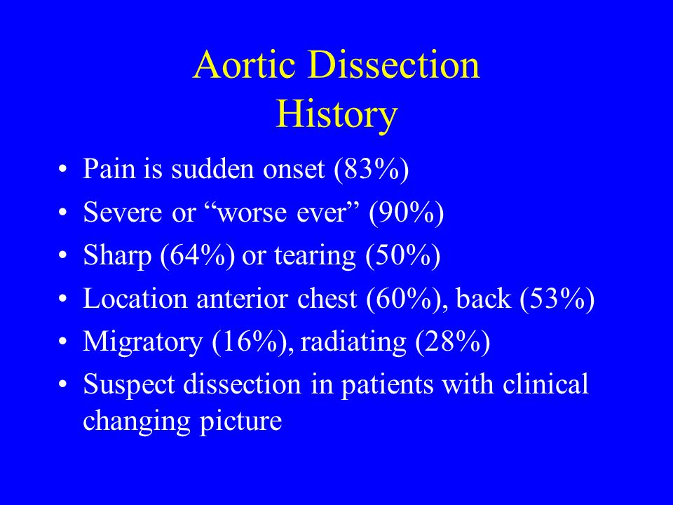 Aortic Dissection History Pain is sudden onset (83%) Severe or worse ever (90%) Sharp (64%) or tearing (50%) Location anterior chest (60%), back (53%)