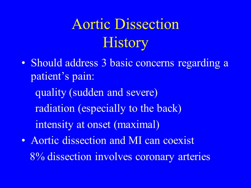 Aortic Dissection History Should address 3 basic concerns regarding a patients pain: quality (sudden and severe) radiation (especially to the back) in