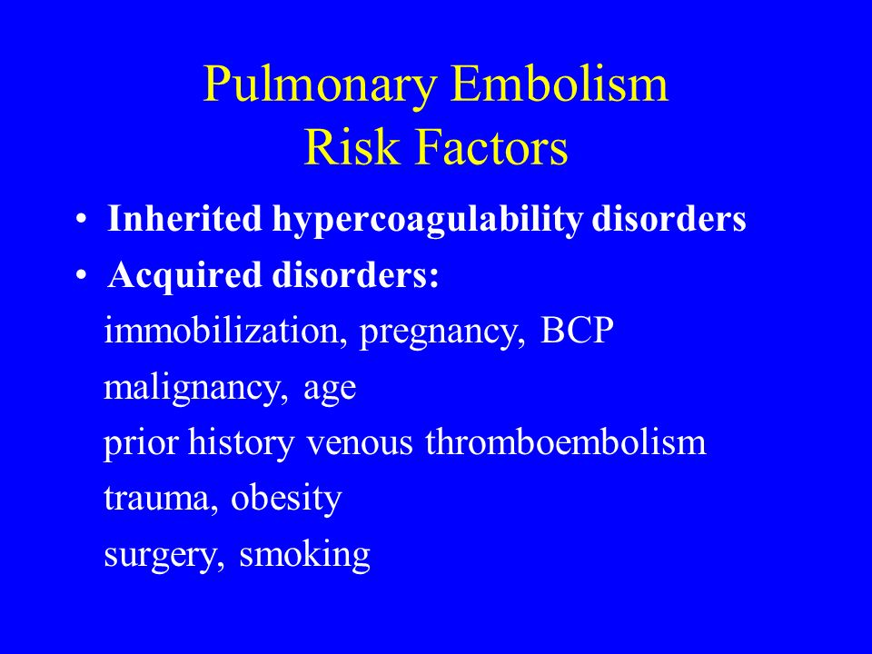 Pulmonary Embolism Risk Factors Inherited hypercoagulability disorders Acquired disorders: immobilization, pregnancy, BCP malignancy, age prior histor