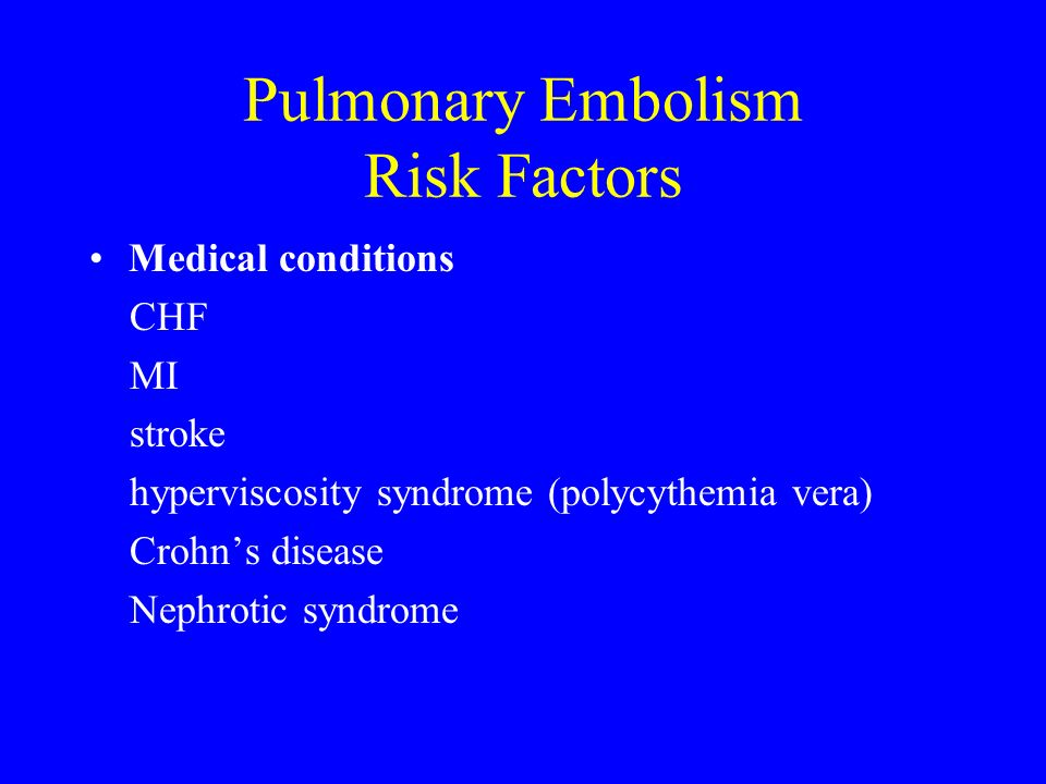 Pulmonary Embolism Risk Factors Medical conditions CHF MI stroke hyperviscosity syndrome (polycythemia vera) Crohns disease Nephrotic syndrome