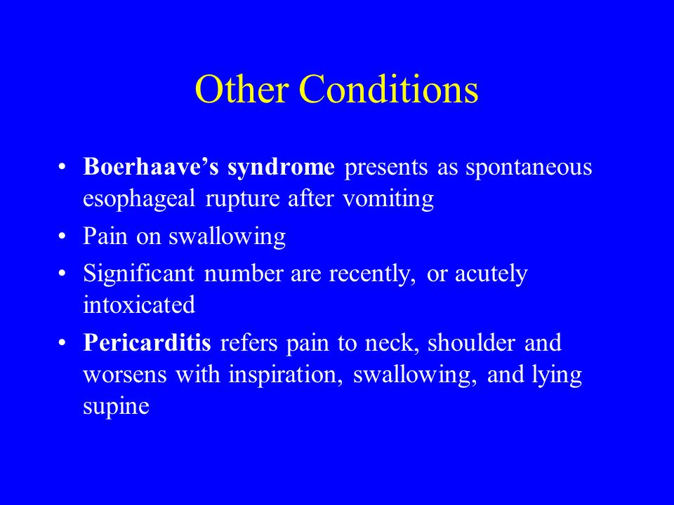 Other Conditions Boerhaaves syndrome presents as spontaneous esophageal rupture after vomiting Pain on swallowing Significant number are recently, or