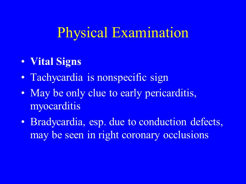 Physical Examination Vital Signs Tachycardia is nonspecific sign May be only clue to early pericarditis, myocarditis Bradycardia, esp. due to conducti