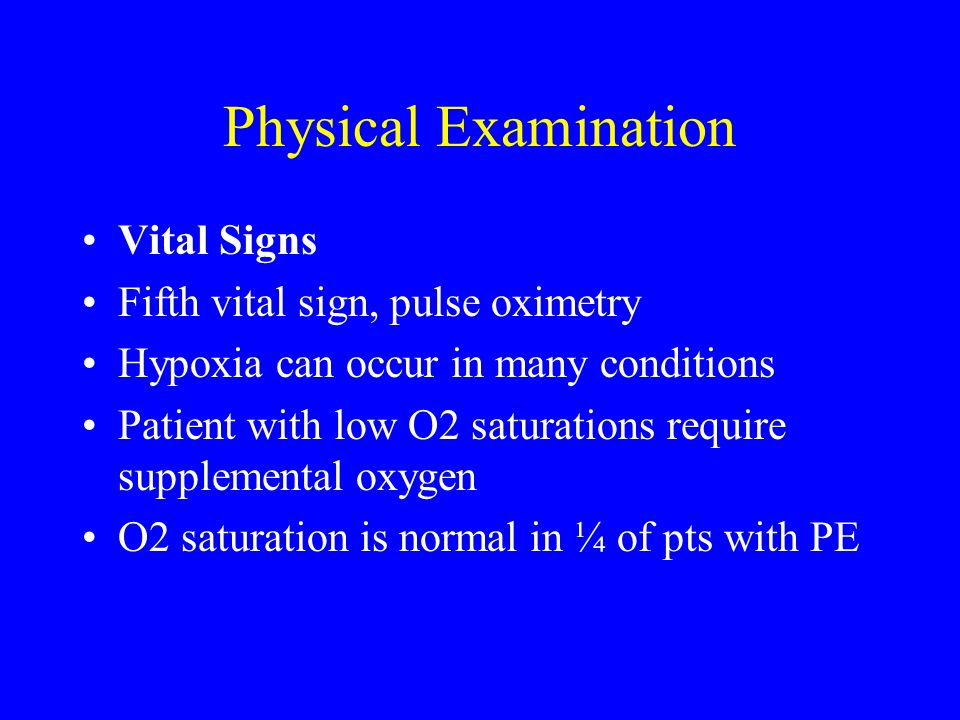 Physical Examination Vital Signs Fifth vital sign, pulse oximetry Hypoxia can occur in many conditions Patient with low O2 saturations require supplem