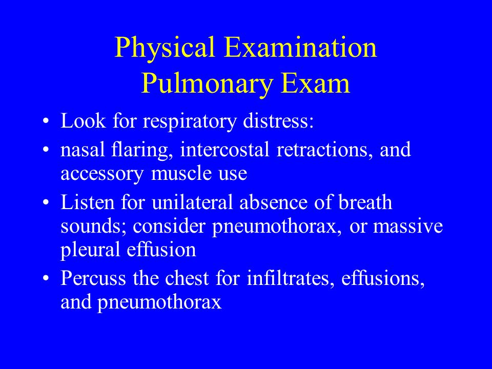 Physical Examination Pulmonary Exam Look for respiratory distress: nasal flaring, intercostal retractions, and accessory muscle use Listen for unilate