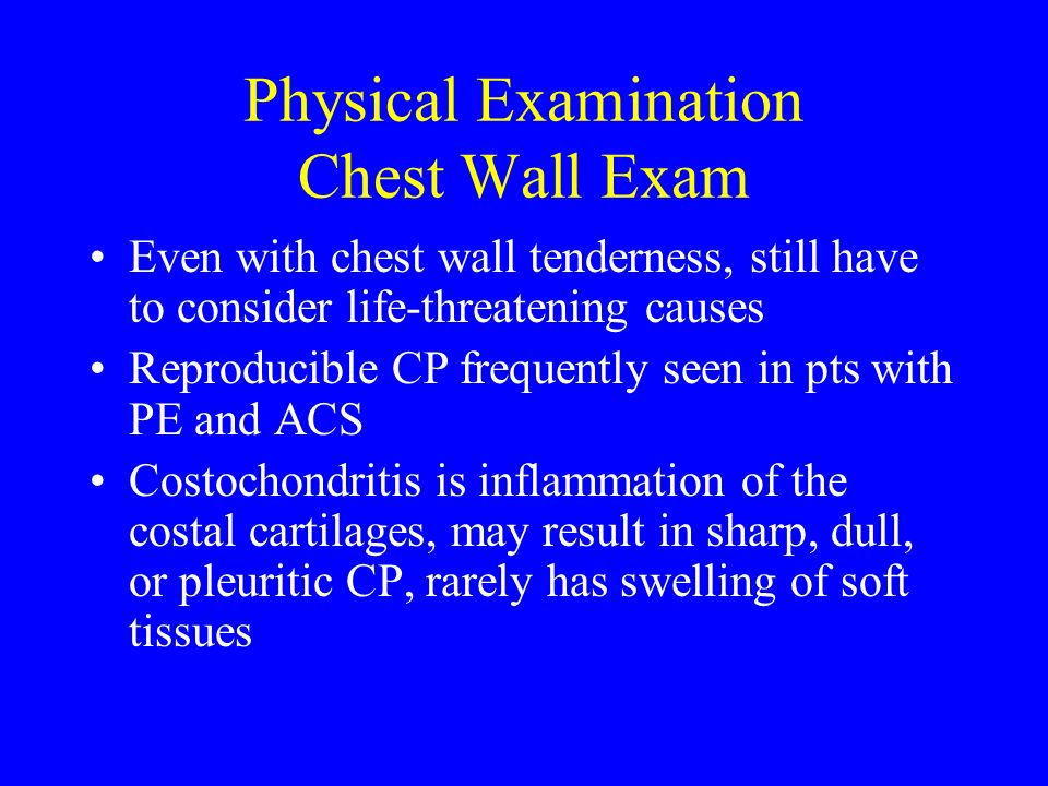 Physical Examination Chest Wall Exam Even with chest wall tenderness, still have to consider life-threatening causes Reproducible CP frequently seen i