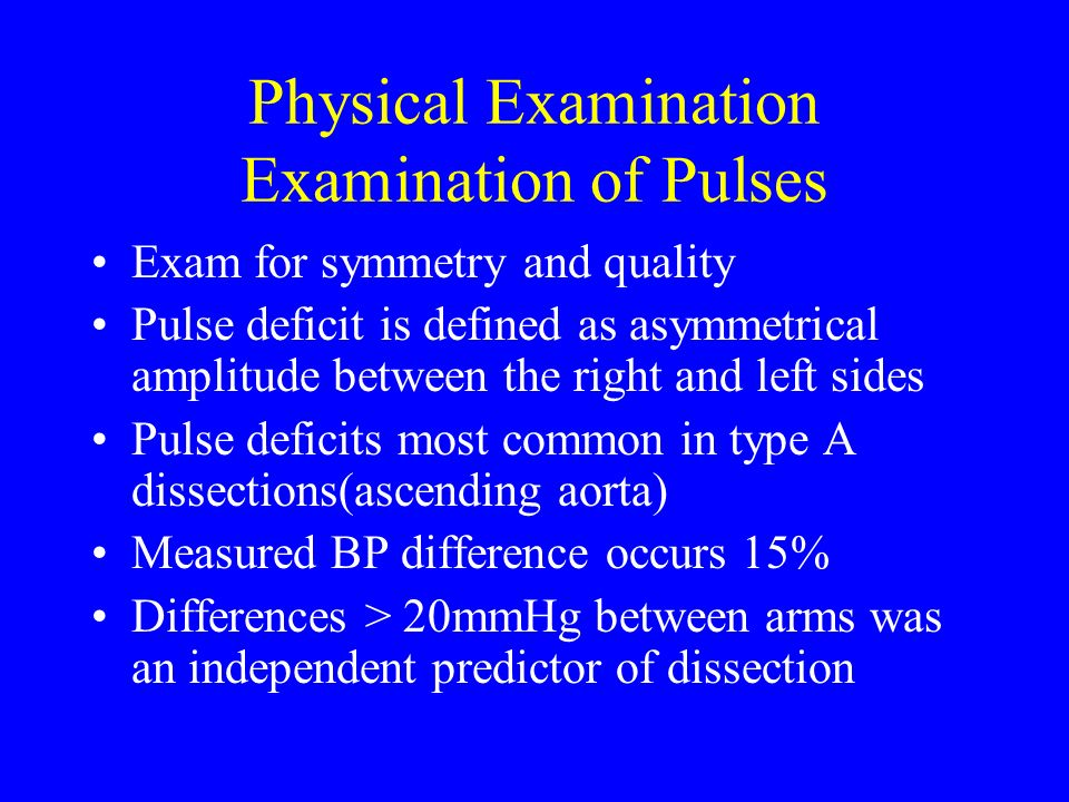 Physical Examination Examination of Pulses Exam for symmetry and quality Pulse deficit is defined as asymmetrical amplitude between the right and left