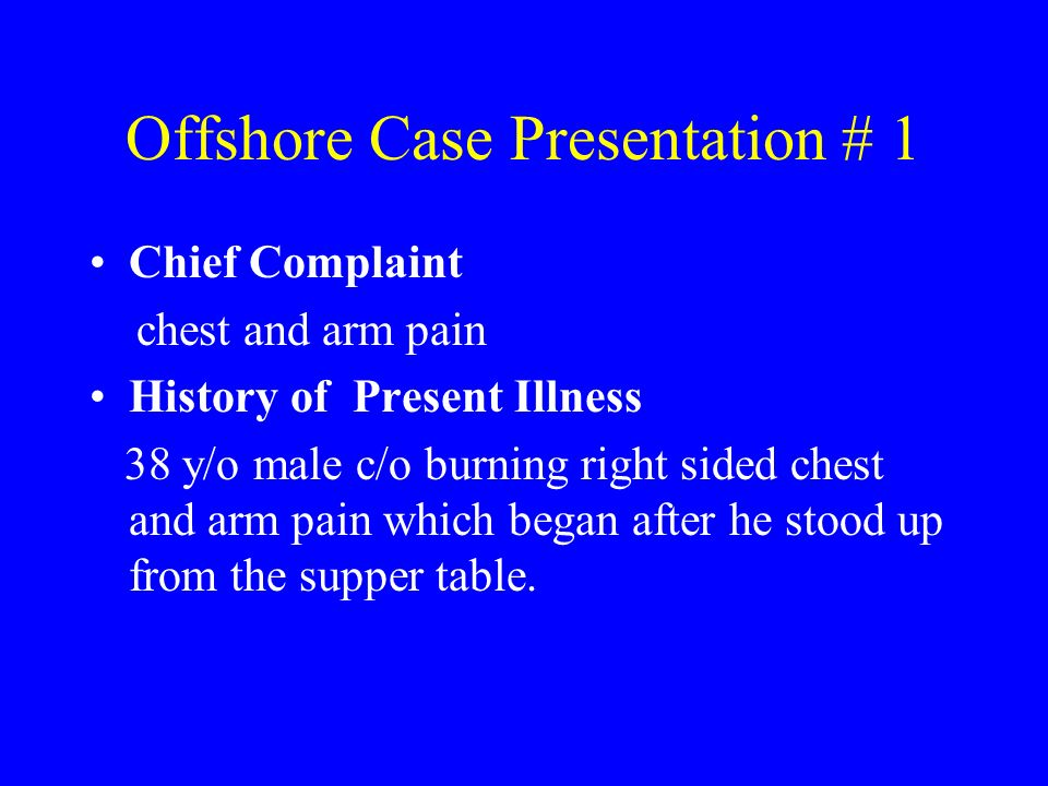 Offshore Case Presentation # 1 Chief Complaint chest and arm pain History of Present Illness 38 y/o male c/o burning right sided chest and arm pain wh