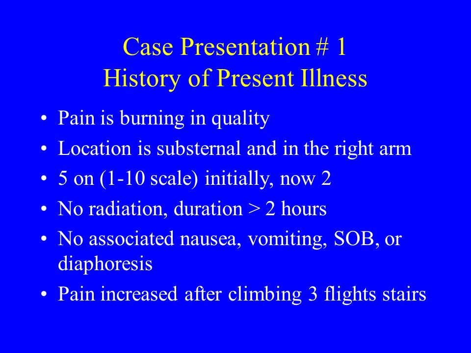 Case Presentation # 1 History of Present Illness Pain is burning in quality Location is substernal and in the right arm 5 on (1-10 scale) initially, n