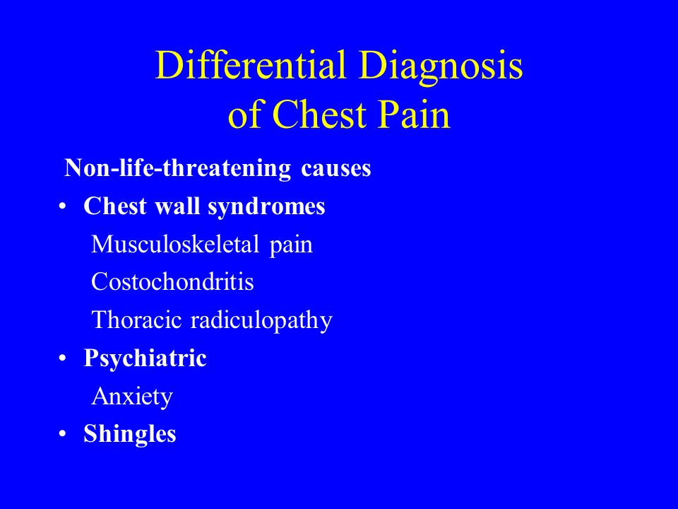 Differential Diagnosis of Chest Pain Non-life-threatening causes Chest wall syndromes Musculoskeletal pain Costochondritis Thoracic radiculopathy Psyc