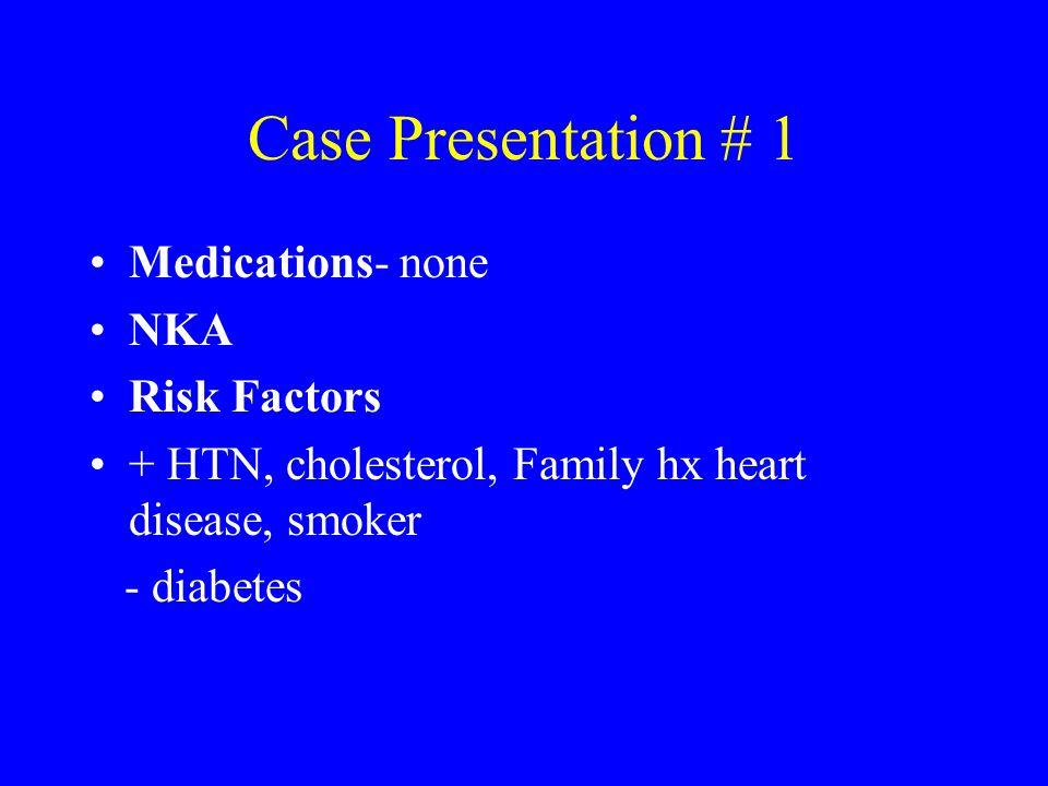 Case Presentation # 1 Medications- none NKA Risk Factors + HTN, cholesterol, Family hx heart disease, smoker - diabetes