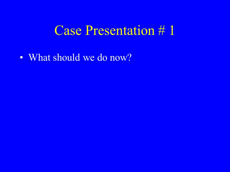 Case Presentation # 1 What should we do now?