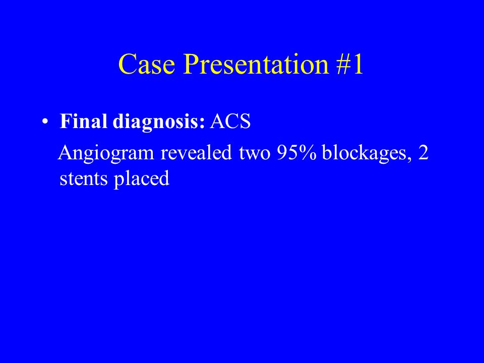Case Presentation #1 Final diagnosis: ACS Angiogram revealed two 95% blockages, 2 stents placed