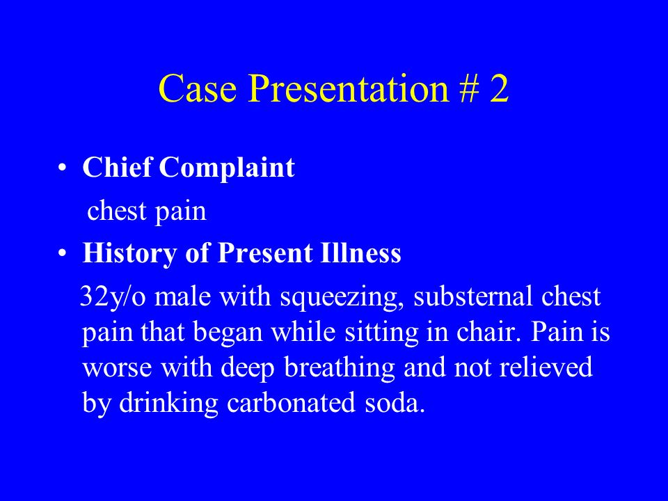 Case Presentation # 2 Chief Complaint chest pain History of Present Illness 32y/o male with squeezing, substernal chest pain that began while sitting