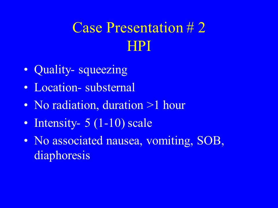 Case Presentation # 2 HPI Quality- squeezing Location- substernal No radiation, duration >1 hour Intensity- 5 (1-10) scale No associated nausea, vomit