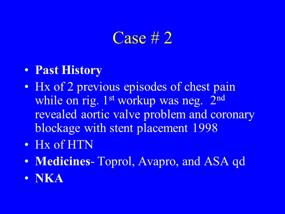 Case # 2 Past History Hx of 2 previous episodes of chest pain while on rig. 1 st workup was neg. 2 nd revealed aortic valve problem and coronary block