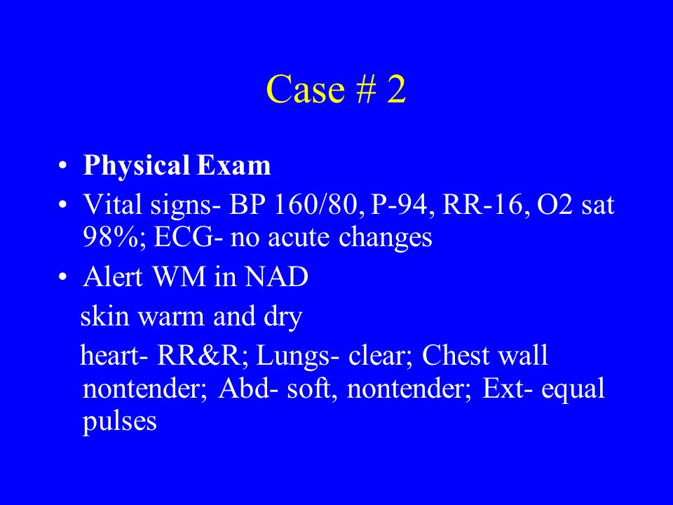 Case # 2 Physical Exam Vital signs- BP 160/80, P-94, RR-16, O2 sat 98%; ECG- no acute changes Alert WM in NAD skin warm and dry heart- RR&R; Lungs- cl