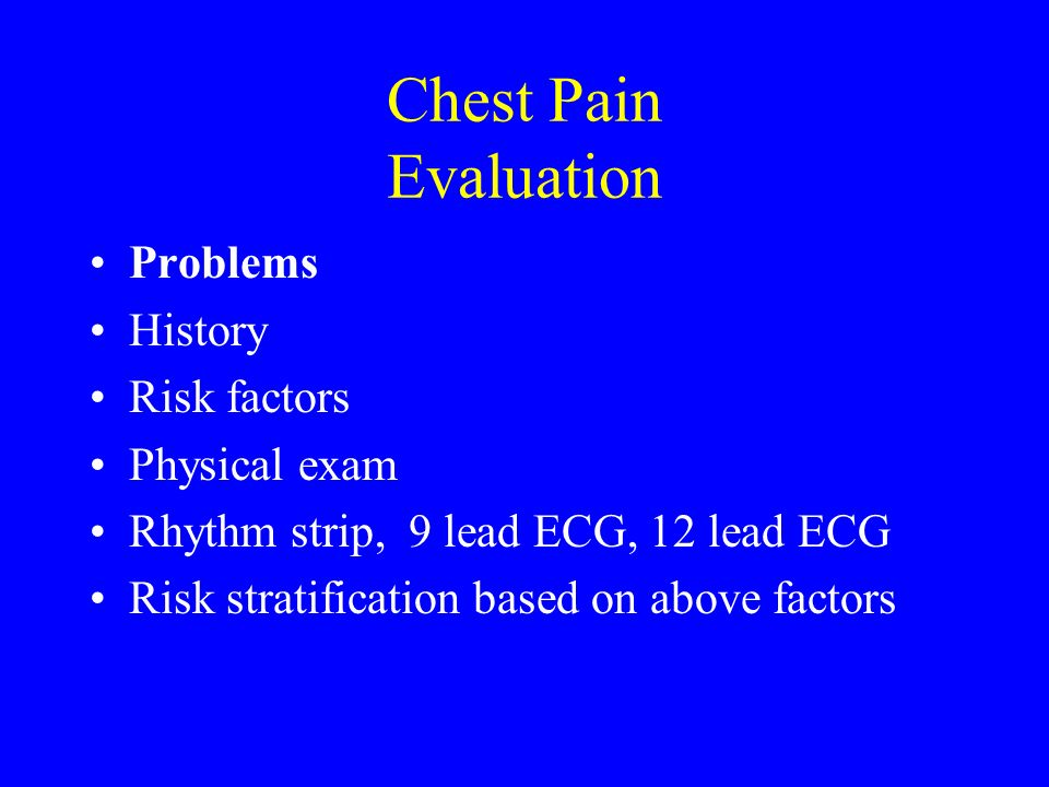 Chest Pain Evaluation Problems History Risk factors Physical exam Rhythm strip, 9 lead ECG, 12 lead ECG Risk stratification based on above factors