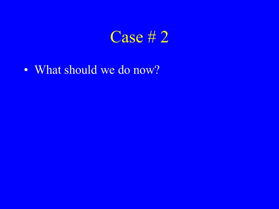 Case # 2 What should we do now?