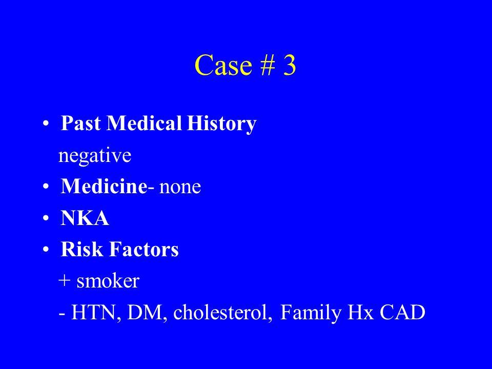 Case # 3 Past Medical History negative Medicine- none NKA Risk Factors + smoker - HTN, DM, cholesterol, Family Hx CAD