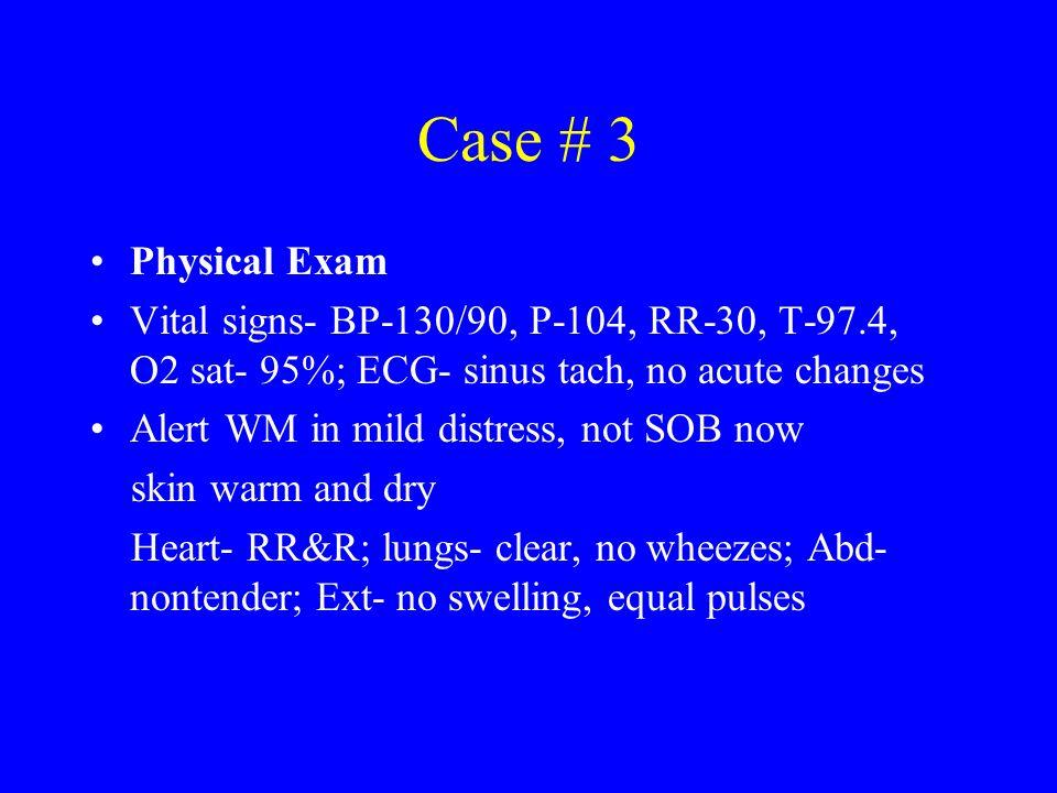 Case # 3 Physical Exam Vital signs- BP-130/90, P-104, RR-30, T-97.4, O2 sat- 95%; ECG- sinus tach, no acute changes Alert WM in mild distress, not SOB