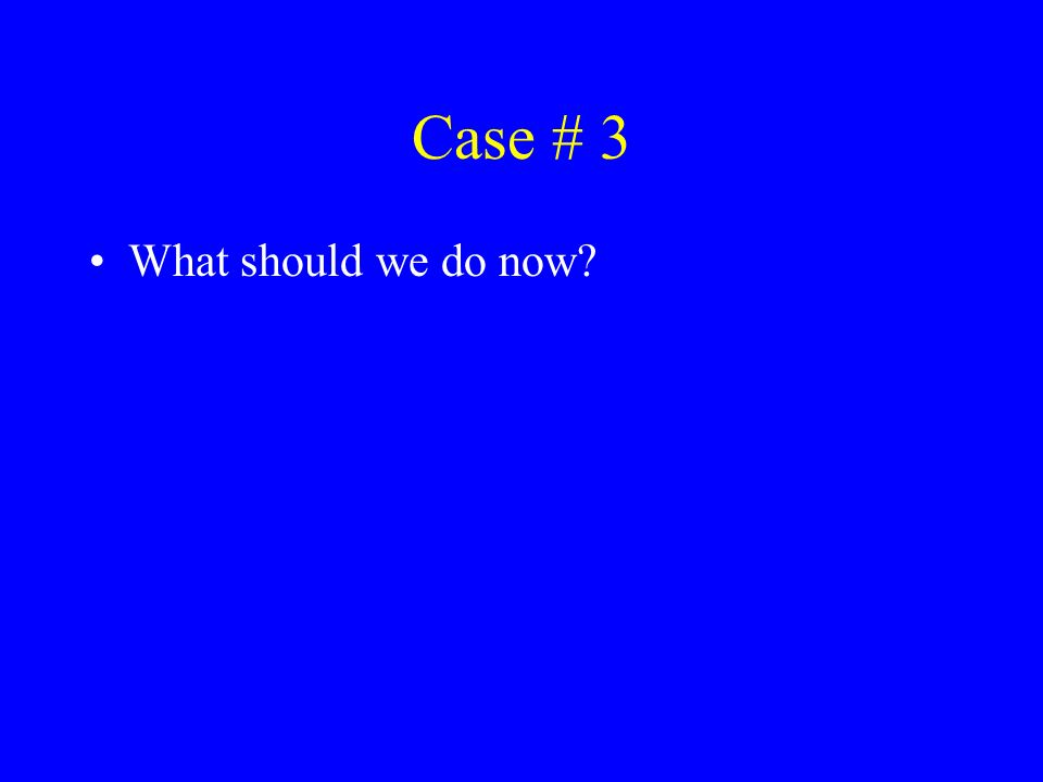 Case # 3 What should we do now?