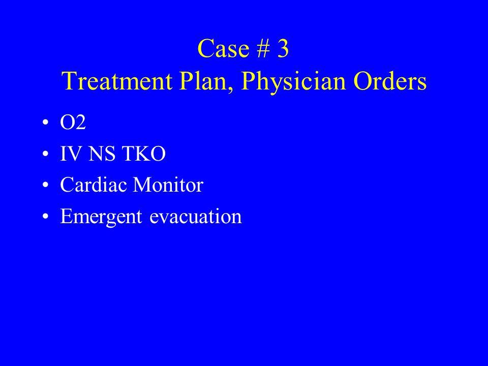 Case # 3 Treatment Plan, Physician Orders O2 IV NS TKO Cardiac Monitor Emergent evacuation
