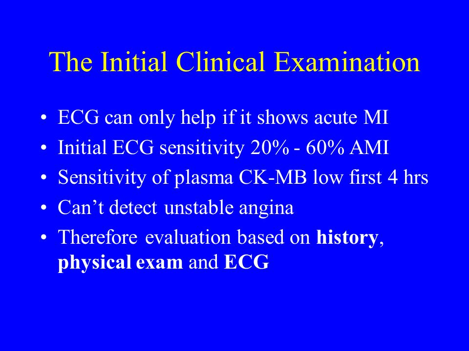 The Initial Clinical Examination ECG can only help if it shows acute MI Initial ECG sensitivity 20% - 60% AMI Sensitivity of plasma CK-MB low first 4