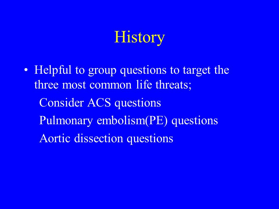 History Helpful to group questions to target the three most common life threats; Consider ACS questions Pulmonary embolism(PE) questions Aortic dissec