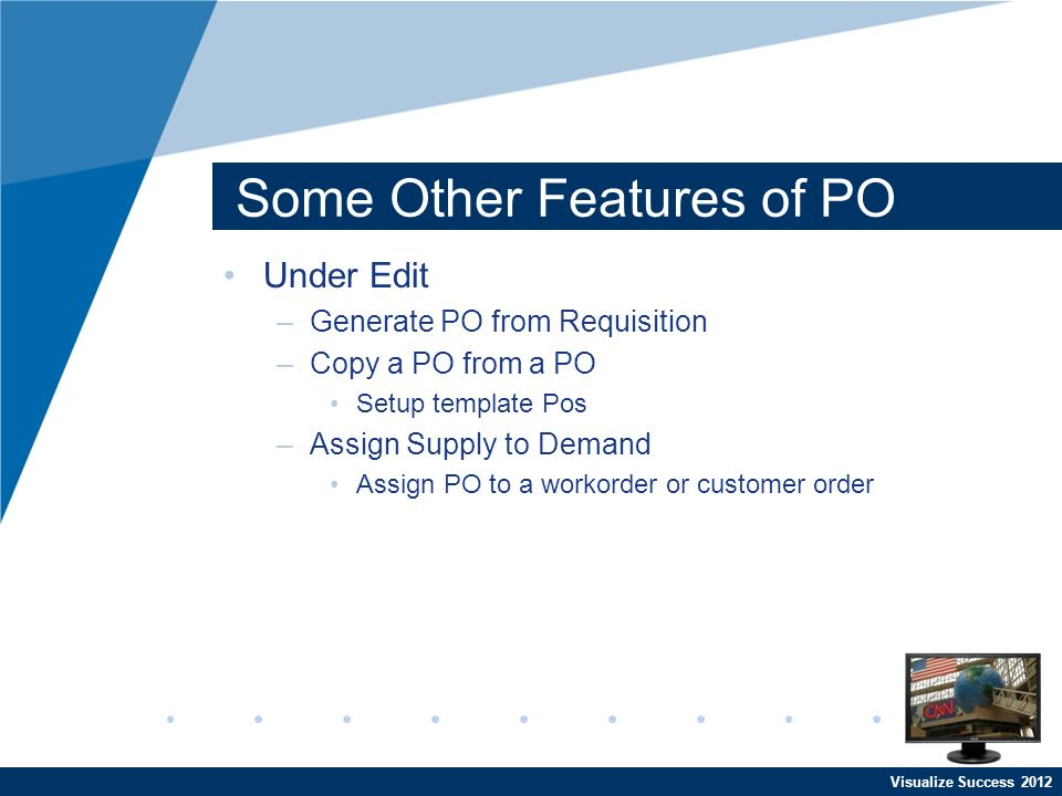 Visualize Success 2012 Some Other Features of PO Under Edit –Generate PO from Requisition –Copy a PO from a PO Setup template Pos –Assign Supply to Demand Assign PO to a workorder or customer order