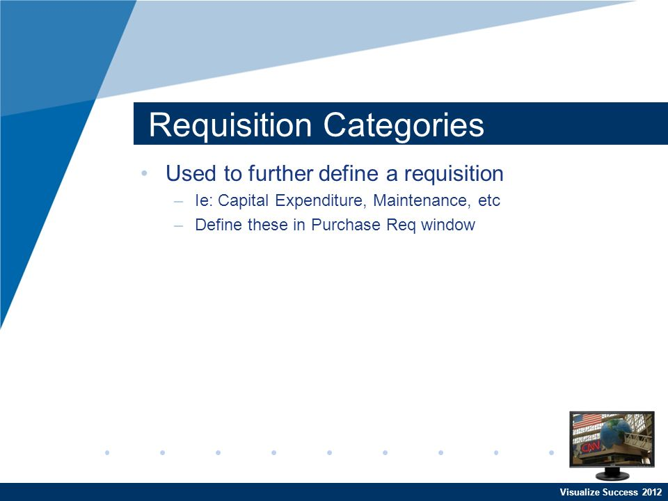 Visualize Success 2012 Requisition Categories Used to further define a requisition –Ie: Capital Expenditure, Maintenance, etc –Define these in Purchase Req window