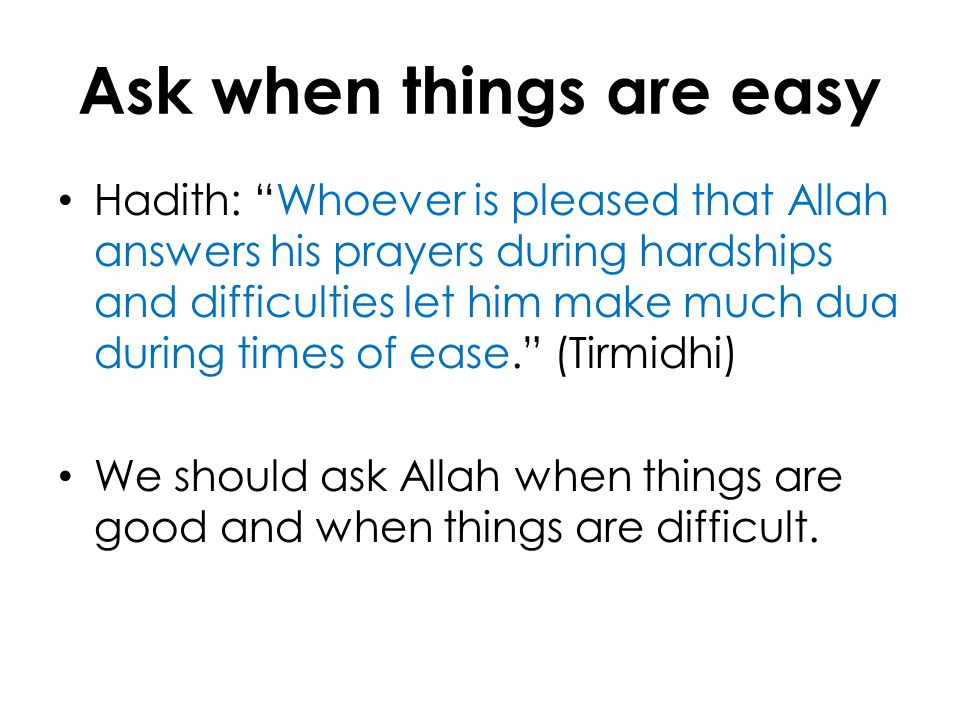 Ask when things are easy Hadith: Whoever is pleased that Allah answers his prayers during hardships and difficulties let him make much dua during time
