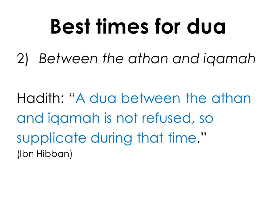 Best times for dua 2) Between the athan and iqamah Hadith: A dua between the athan and iqamah is not refused, so supplicate during that time. (Ibn Hib