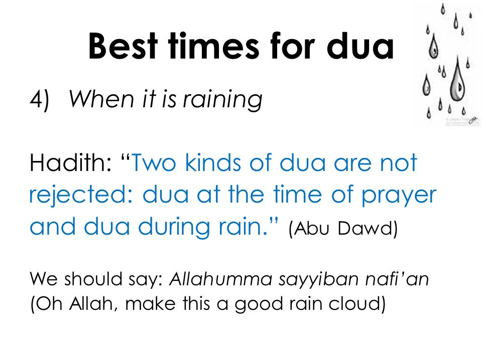 Best times for dua 4) When it is raining Hadith: Two kinds of dua are not rejected: dua at the time of prayer and dua during rain. (Abu Dawd) We shoul