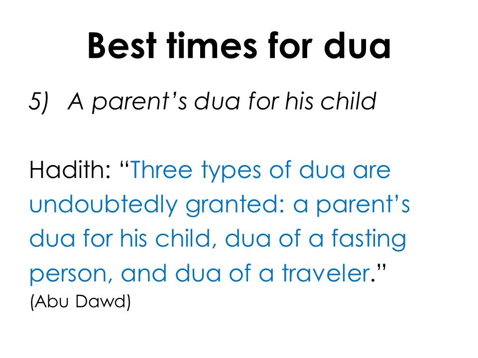 Best times for dua 5)A parents dua for his child Hadith: Three types of dua are undoubtedly granted: a parents dua for his child, dua of a fasting per